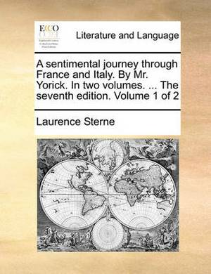 A Sentimental Journey Through France and Italy. by Mr. Yorick. in Two Volumes. ... the Seventh Edition. Volume 1 of 2