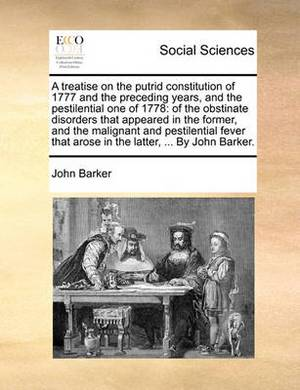A Treatise on the Putrid Constitution of 1777 and the Preceding Years, and the Pestilential One of 1778: Of the Obstinate Disorders That Appeared in the Former, and the Malignant and Pestilential Fever That Arose in the Latter, ... by John Barker.