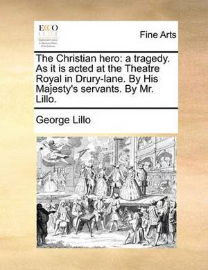 The Christian Hero: A Tragedy. as It Is Acted at the Theatre Royal in Drury-Lane. by His Majesty's Servants. by Mr. Lillo