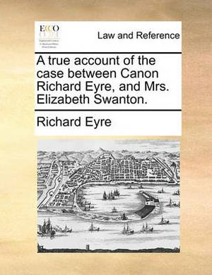 A True Account of the Case Between Canon Richard Eyre, and Mrs. Elizabeth Swanton.