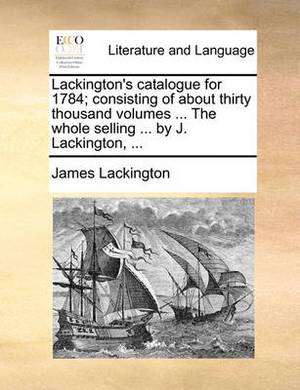 Lackington's Catalogue for 1784; Consisting of about Thirty Thousand Volumes ... the Whole Selling ... by J. Lackington, ...