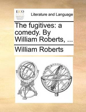 The Fugitives: A Comedy. by William Roberts,