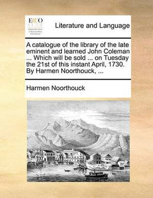 A Catalogue of the Library of the Late Eminent and Learned John Coleman ... Which Will Be Sold ... on Tuesday the 21st of This Instant April, 1730. by Harmen Noorthouck,