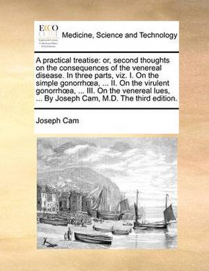 A Practical Treatise: Or, Second Thoughts on the Consequences of the Venereal Disease. in Three Parts, Viz. I. on the Simple Gonorrha, ... II. on the Virulent Gonorrha, ... III. on the Venereal Lues, ... by Joseph CAM, M.D. the Third Edition.