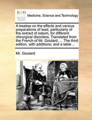 A Treatise on the Effects and Various Preparations of Lead, Particularly of the Extract of Saturn, for Different Chirurgical Disorders. Translated from the French of Mr. Goulard, ... the Third Edition, with Additions; And a Table