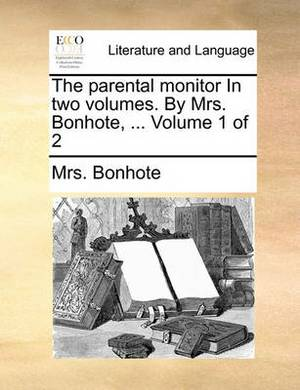 The Parental Monitor in Two Volumes. by Mrs. Bonhote, ... Volume 1 of 2