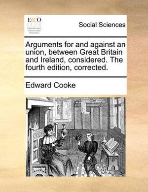 Arguments for and Against an Union, Between Great Britain and Ireland, Considered. the Fourth Edition, Corrected.