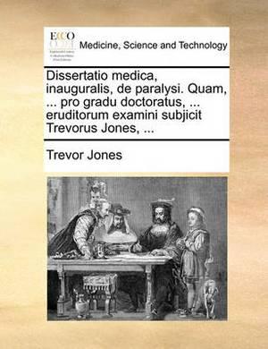 Dissertatio Medica, Inauguralis, de Paralysi. Quam, ... Pro Gradu Doctoratus, ... Eruditorum Examini Subjicit Trevorus Jones, ...