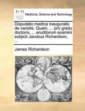 Disputatio Medica Inauguralis de Variolis. Quam, ... Pro Gradu Doctoris, ... Eruditorum Examini Subjicit Jacobus Richardson, ...