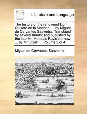 The History of the Renowned Don Quixote de La Mancha. ... by Miguel de Cervantes Saavedra. Translated by Several Hands: And Published by the Late Mr. Motteux. Revis'd A-New ... by Mr. Ozell: ... Volume 3 of 4