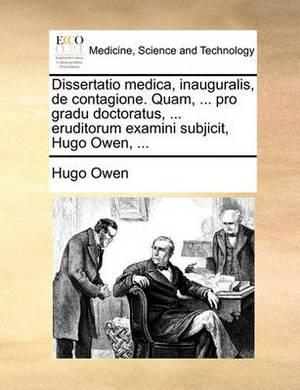 Dissertatio Medica, Inauguralis, de Contagione. Quam, ... Pro Gradu Doctoratus, ... Eruditorum Examini Subjicit, Hugo Owen, ...