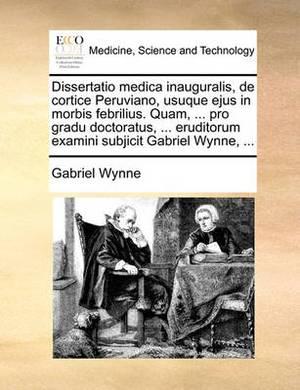 Dissertatio Medica Inauguralis, de Cortice Peruviano, Usuque Ejus in Morbis Febrilius. Quam, ... Pro Gradu Doctoratus, ... Eruditorum Examini Subjicit Gabriel Wynne, ...