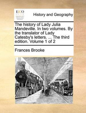 The History of Lady Julia Mandeville. in Two Volumes. by the Translator of Lady Catesby's Letters. ... the Third Edition. Volume 1 of 2