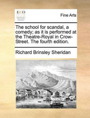 The School for Scandal, a Comedy; As It Is Performed at the Theatre-Royal in Crow-Street. the Fourth Edition