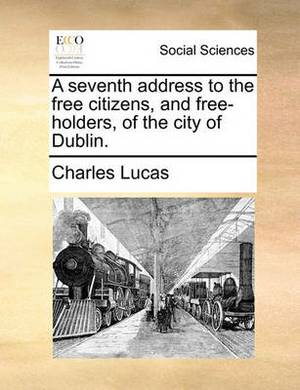 A Seventh Address to the Free Citizens, and Free-Holders, of the City of Dublin