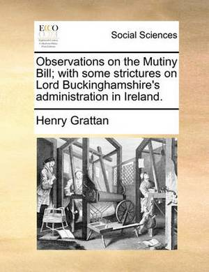 Observations on the Mutiny Bill; With Some Strictures on Lord Buckinghamshire's Administration in Ireland