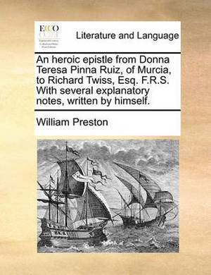 An Heroic Epistle from Donna Teresa Pinna Ruiz, of Murcia, to Richard Twiss, Esq; F.R.S. with Several Explanatory Notes, Written by Himself