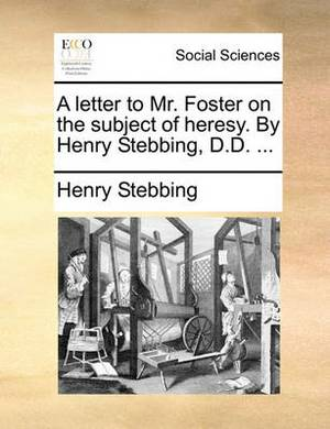 A Letter to Mr. Foster on the Subject of Heresy. by Henry Stebbing, D.D.