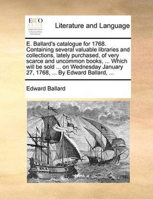 E. Ballard's Catalogue for 1768. Containing Several Valuable Libraries and Collections, Lately Purchased, of Very Scarce and Uncommon Books, ... Which Will Be Sold ... on Wednesday January 27, 1768, ... by Edward Ballard, ...