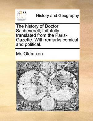 The History of Doctor Sacheverell; Faithfully Translated from the Paris-Gazette. with Remarks Comical and Political