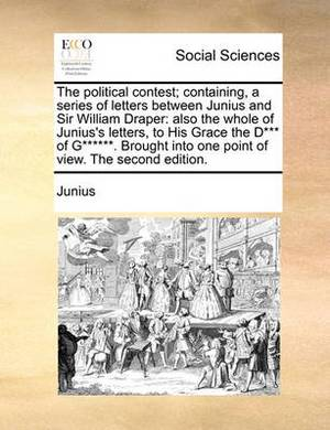 The Political Contest; Containing, a Series of Letters Between Junius and Sir William Draper: Also the Whole of Junius's Letters, to His Grace the D*** of G******. Brought Into One Point of View. the Second Edition.