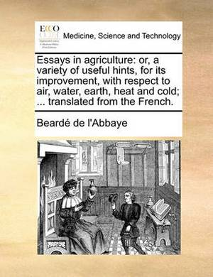 Essays in Agriculture: Or, a Variety of Useful Hints, for Its Improvement, with Respect to Air, Water, Earth, Heat and Cold; ... Translated from the French.