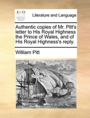 Authentic Copies of Mr. Pitt's Letter to His Royal Highness the Prince of Wales, and of His Royal Highness's Reply.