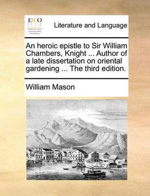 An Heroic Epistle to Sir William Chambers, Knight ... Author of a Late Dissertation on Oriental Gardening ... the Third Edition.