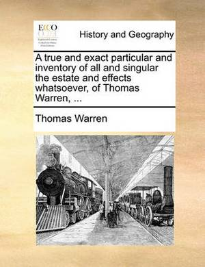A True and Exact Particular and Inventory of All and Singular the Estate and Effects Whatsoever, of Thomas Warren,