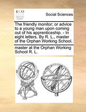 The Friendly Monitor; Or Advice to a Young Man Upon Coming Out of His Apprenticeship. - In Eight Letters. by R. L., Master of the Orphan Working School.