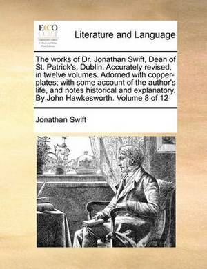 The Works of Dr. Jonathan Swift, Dean of St. Patrick's, Dublin. Accurately Revised, in Twelve Volumes. Adorned with Copper-Plates; With Some Account of the Author's Life, and Notes Historical and Explanatory. by John Hawkesworth. Volume 8 of 12