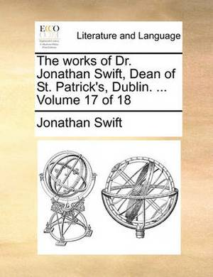 The Works of Dr. Jonathan Swift, Dean of St. Patrick's, Dublin. ... Volume 17 of 18