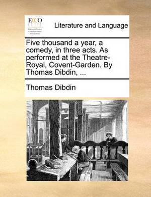Five Thousand a Year, a Comedy, in Three Acts. as Performed at the Theatre-Royal, Covent-Garden. by Thomas Dibdin,