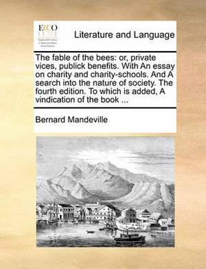 The Fable of the Bees: Or, Private Vices, Publick Benefits. with an Essay on Charity and Charity-Schools. and a Search Into the Nature of Society. the Fourth Edition. to Which Is Added, a Vindication of the Book ...