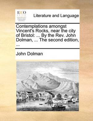 Contemplations Amongst Vincent's Rocks, Near the City of Bristol: ... by the Rev. John Dolman, ... the Second Edition,