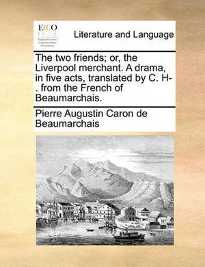 The Two Friends; Or, the Liverpool Merchant. a Drama, in Five Acts, Translated by C. H-. from the French of Beaumarchais