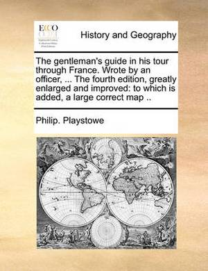 The Gentleman's Guide in His Tour Through France. Wrote by an Officer, ... the Fourth Edition, Greatly Enlarged and Improved: To Which Is Added, a Large Correct Map ..