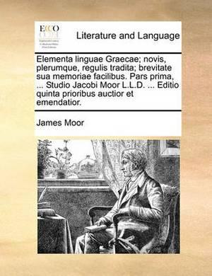 Elementa Linguae Graecae; Novis, Plerumque, Regulis Tradita; Brevitate Sua Memoriae Facilibus. Pars Prima, ... Studio Jacobi Moor L.L.D. ... Editio Quinta Prioribus Auctior Et Emendatior.