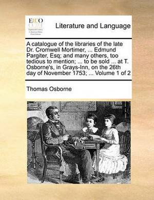 A Catalogue of the Libraries of the Late Dr. Cromwell Mortimer, ... Edmund Pargiter, Esq; And Many Others, Too Tedious to Mention; ... to Be Sold ... at T. Osborne's, in Grays-Inn, on the 26th Day of November 1753; ... Volume 1 of 2