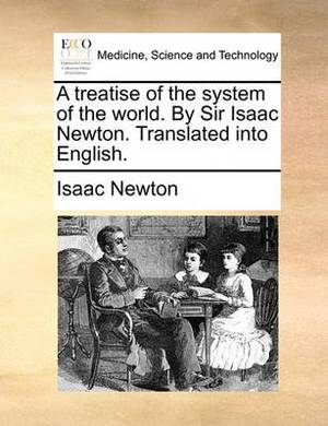 A Treatise of the System of the World. by Sir Isaac Newton. Translated Into English