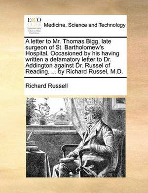 A Letter to Mr. Thomas Bigg, Late Surgeon of St. Bartholomew's Hospital. Occasioned by His Having Written a Defamatory Letter to Dr. Addington Against Dr. Russel of Reading, ... by Richard Russel, M.D