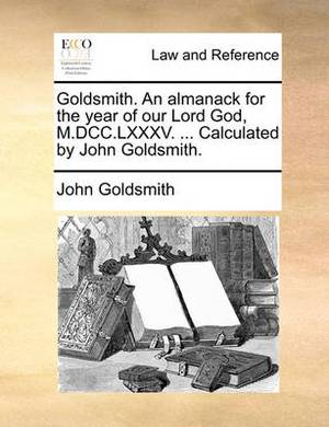 Goldsmith. an Almanack for the Year of Our Lord God, M.DCC.LXXXV. ... Calculated by John Goldsmith