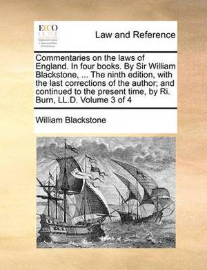 Commentaries on the Laws of England. in Four Books. by Sir William Blackstone, ... the Ninth Edition, with the Last Corrections of the Author; And Continued to the Present Time, by Ri. Burn, LL.D. Volume 3 of 4
