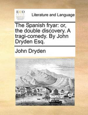 The Spanish Fryar: Or, the Double Discovery. a Tragi-Comedy. by John Dryden Esq.