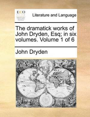 The Dramatick Works of John Dryden, Esq; In Six Volumes. Volume 1 of 6