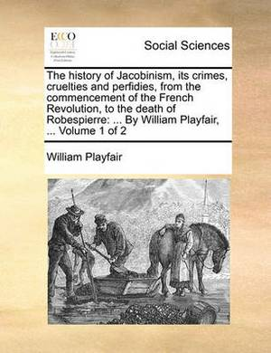 The History of Jacobinism, Its Crimes, Cruelties and Perfidies, from the Commencement of the French Revolution, to the Death of Robespierre: By William Playfair, ... Volume 1 of 2
