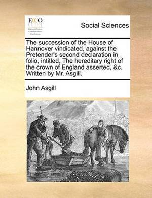 The Succession of the House of Hannover Vindicated, Against the Pretender's Second Declaration in Folio, Intitled, the Hereditary Right of the Crown of England Asserted, &c. Written by Mr. Asgill