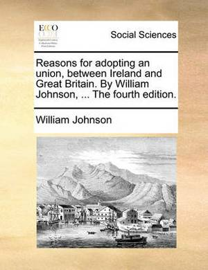 Reasons for Adopting an Union, Between Ireland and Great Britain. by William Johnson, ... the Fourth Edition