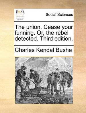 The Union. Cease Your Funning. Or, the Rebel Detected. Third Edition.