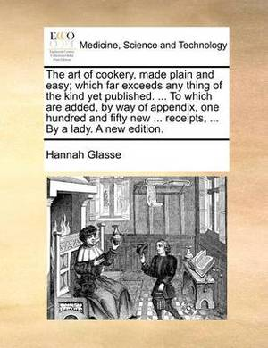 The Art of Cookery, Made Plain and Easy; Which Far Exceeds Any Thing of the Kind Yet Published. ... to Which Are Added, by Way of Appendix, One Hundred and Fifty New ... Receipts, ... by a Lady. a New Edition
